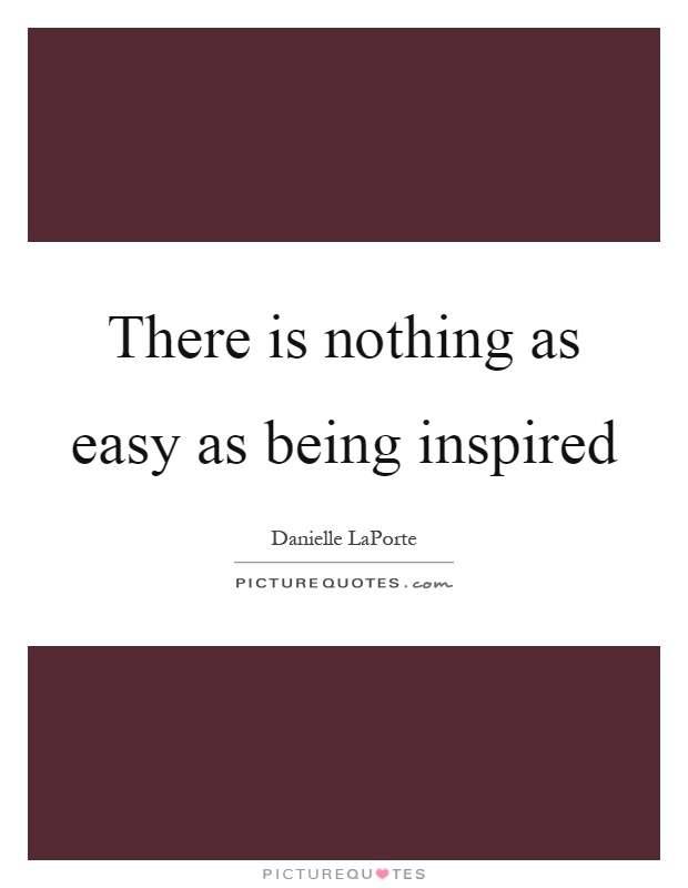 There is nothing as easy as being inspired Picture Quote #1