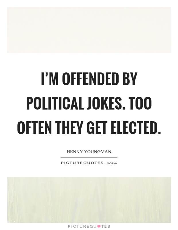 I'm offended by political jokes. Too often they get elected Picture Quote #1