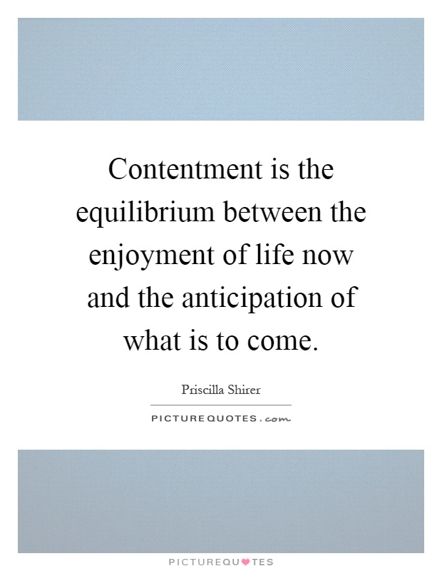 Contentment is the equilibrium between the enjoyment of life now and the anticipation of what is to come Picture Quote #1