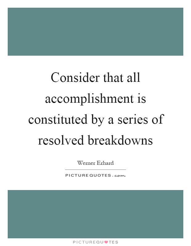Consider that all accomplishment is constituted by a series of resolved breakdowns Picture Quote #1