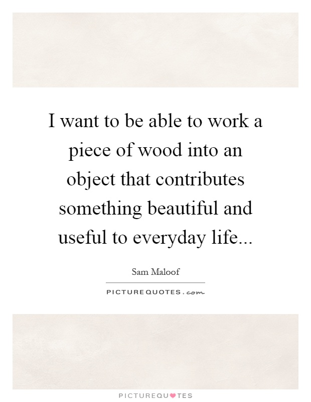 I want to be able to work a piece of wood into an object that contributes something beautiful and useful to everyday life Picture Quote #1