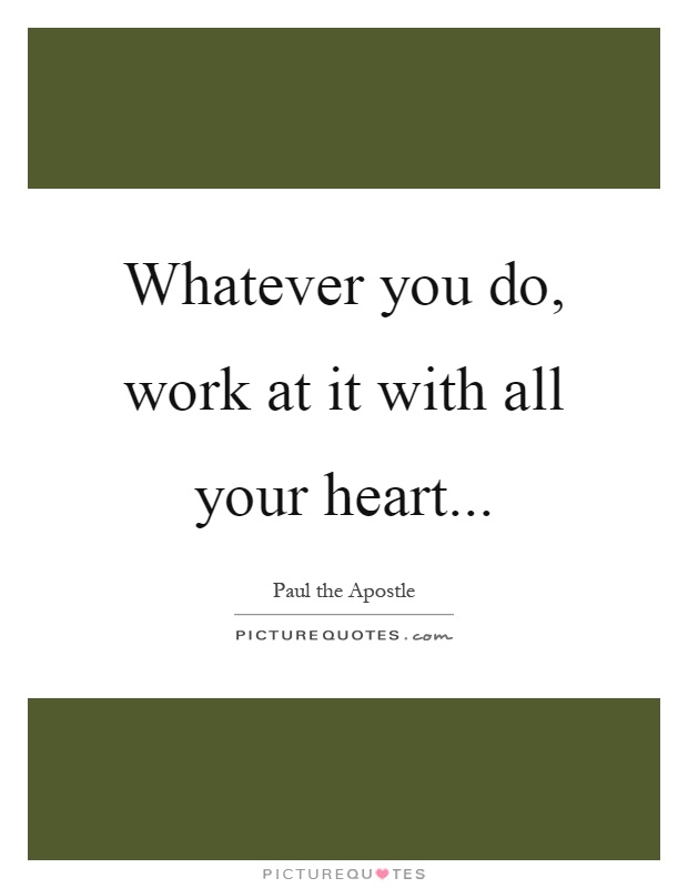 Whatever you do, work at it with all your heart Picture Quote #1