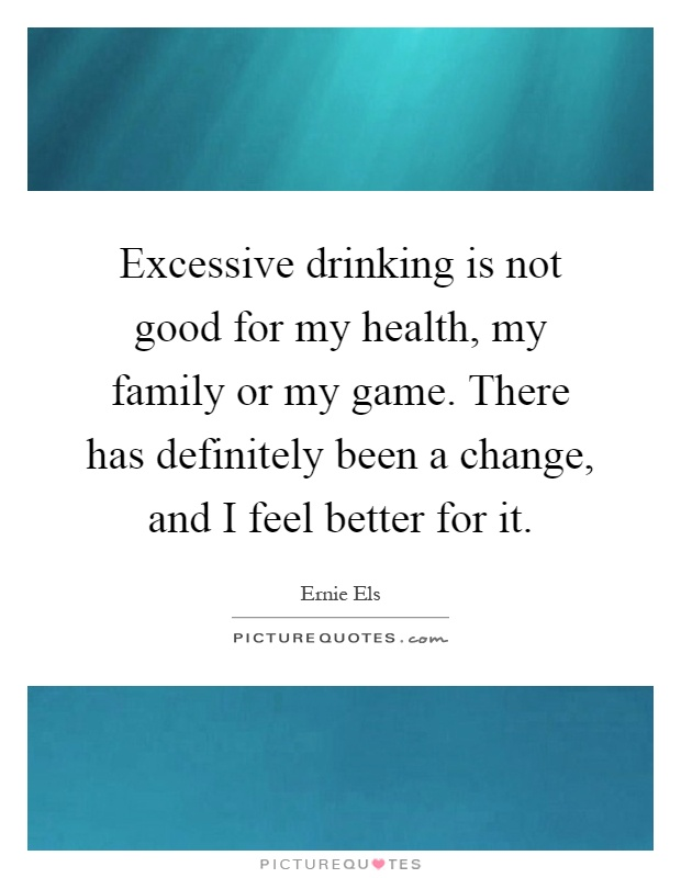 Excessive drinking is not good for my health, my family or my game. There has definitely been a change, and I feel better for it Picture Quote #1