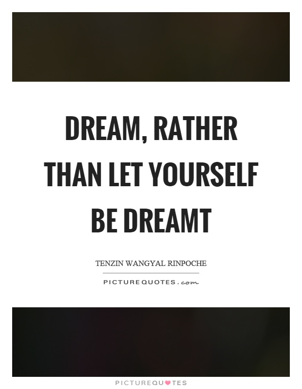 Dream, rather than let yourself be dreamt Picture Quote #1