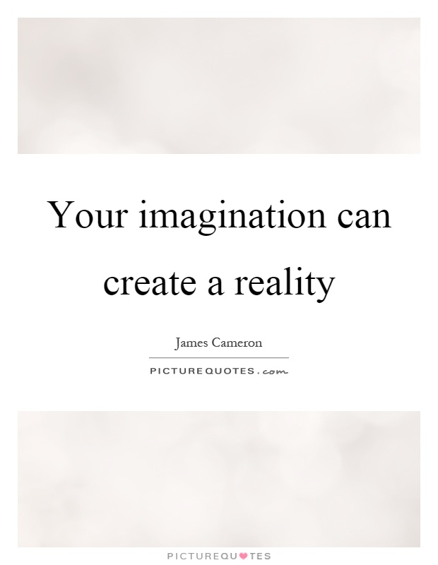 Your imagination can create a reality Picture Quote #1