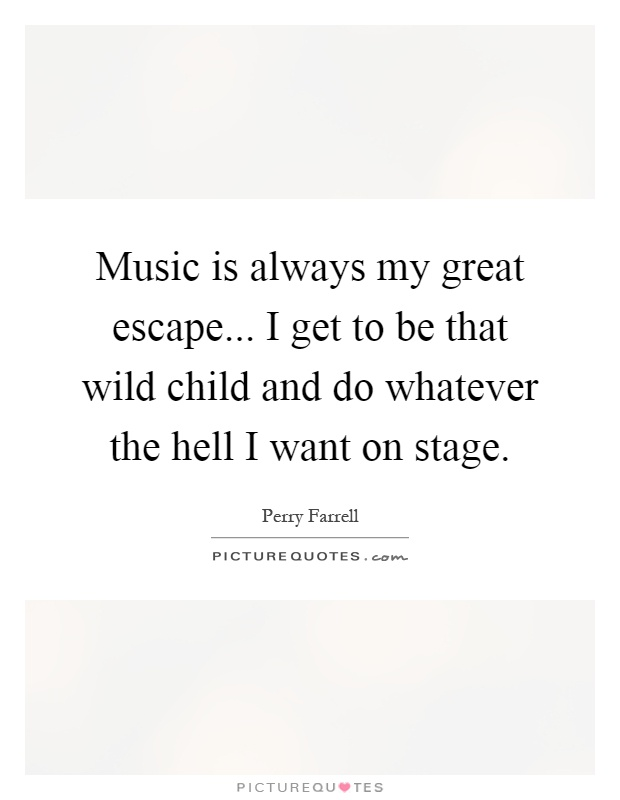 Music is always my great escape... I get to be that wild child and do whatever the hell I want on stage Picture Quote #1
