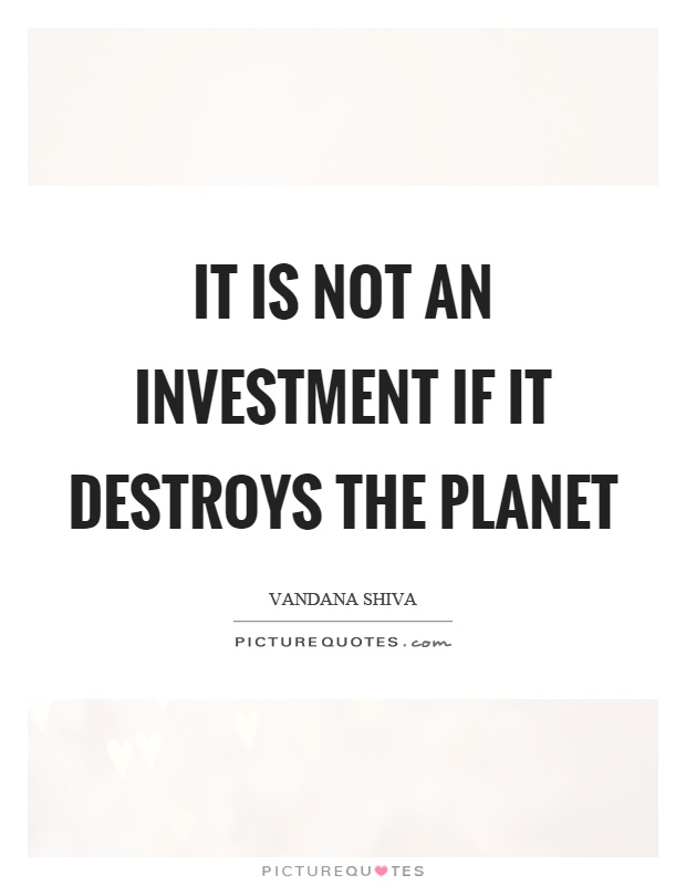 It is not an investment if it destroys the planet Picture Quote #1