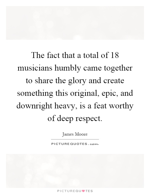 The fact that a total of 18 musicians humbly came together to share the glory and create something this original, epic, and downright heavy, is a feat worthy of deep respect Picture Quote #1