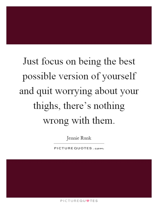 Just focus on being the best possible version of yourself and quit worrying about your thighs, there's nothing wrong with them Picture Quote #1