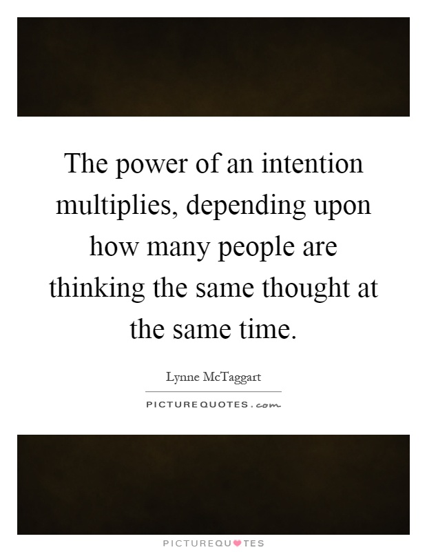 The power of an intention multiplies, depending upon how many people are thinking the same thought at the same time Picture Quote #1