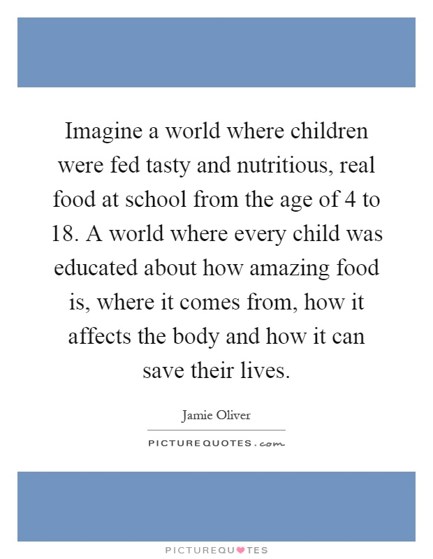 Imagine a world where children were fed tasty and nutritious, real food at school from the age of 4 to 18. A world where every child was educated about how amazing food is, where it comes from, how it affects the body and how it can save their lives Picture Quote #1