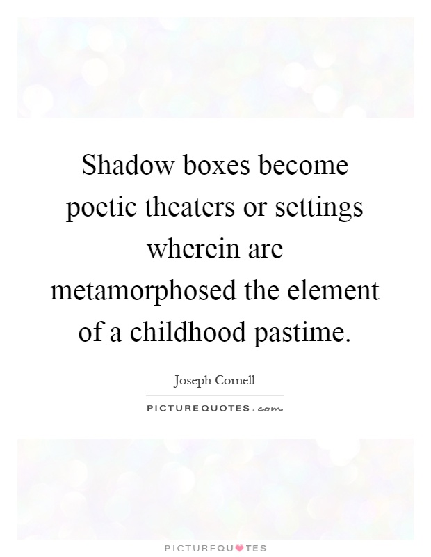 Shadow boxes become poetic theaters or settings wherein are metamorphosed the element of a childhood pastime Picture Quote #1