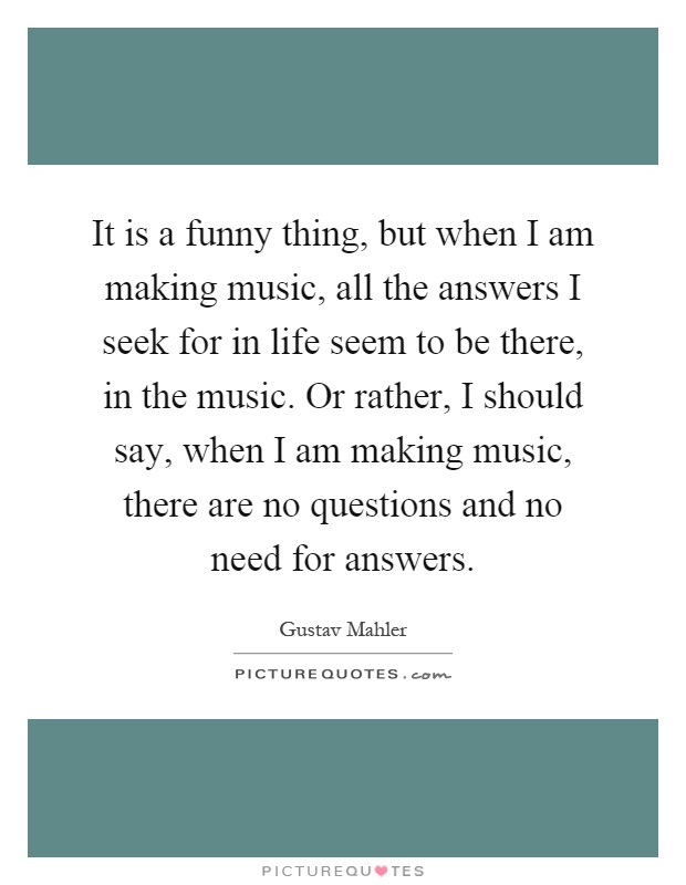 It is a funny thing, but when I am making music, all the answers I seek for in life seem to be there, in the music. Or rather, I should say, when I am making music, there are no questions and no need for answers Picture Quote #1