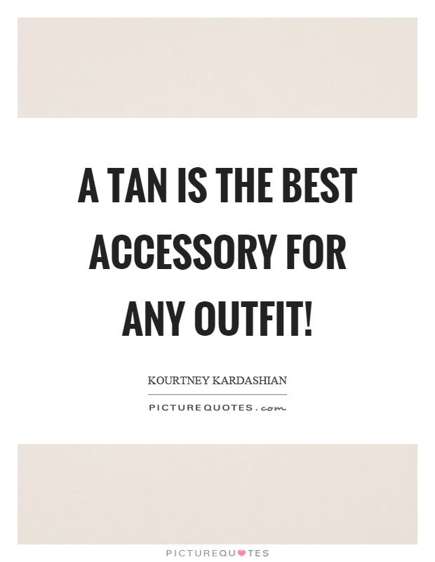 A tan is the best accessory for any outfit! Picture Quote #1