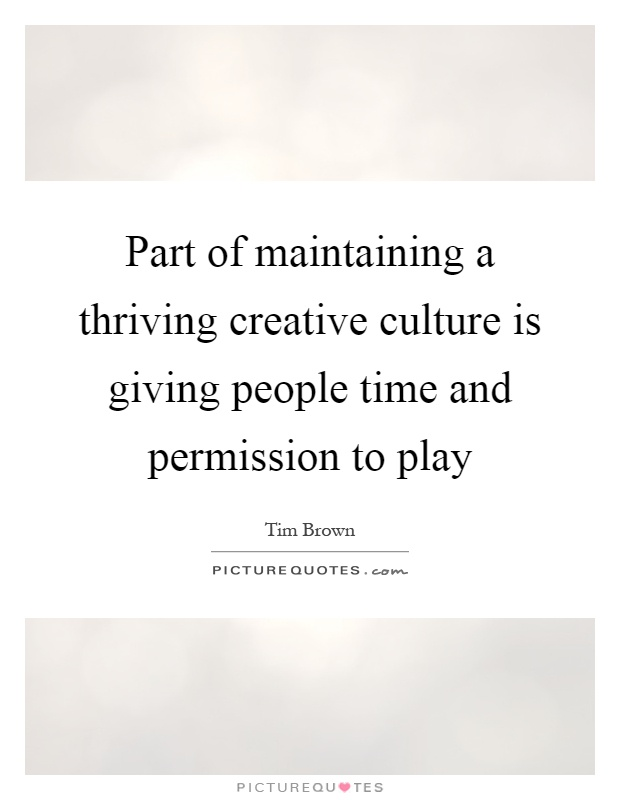 Part of maintaining a thriving creative culture is giving people time and permission to play Picture Quote #1