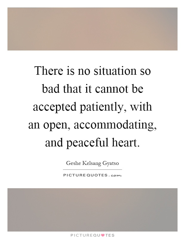 There is no situation so bad that it cannot be accepted patiently, with an open, accommodating, and peaceful heart Picture Quote #1