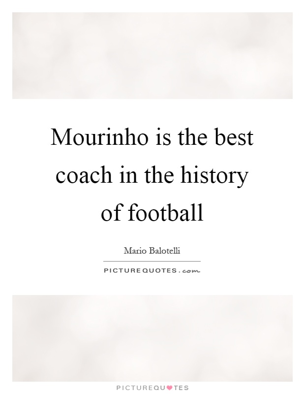 Mourinho is the best coach in the history of football Picture Quote #1