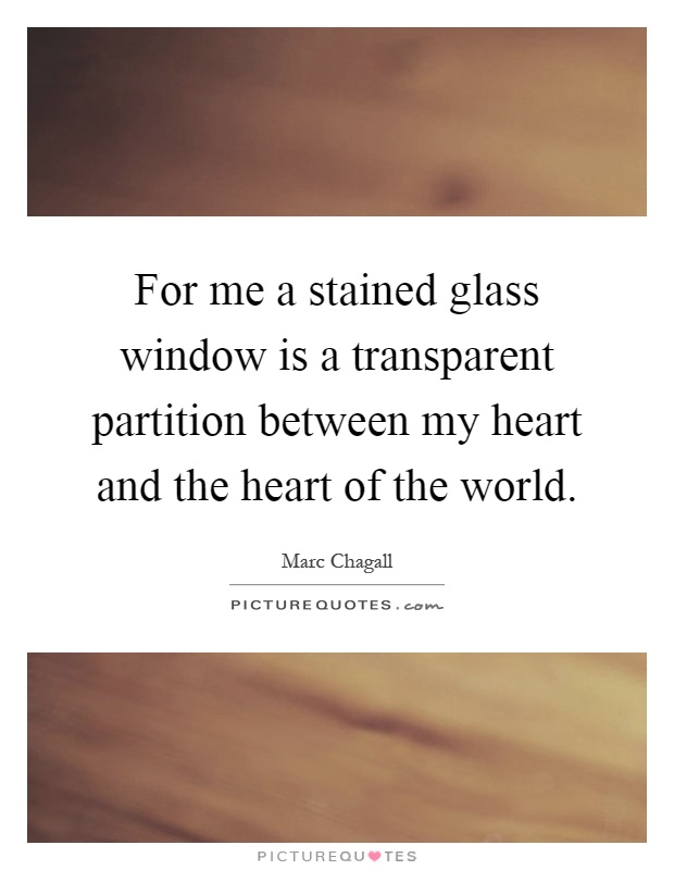 For me a stained glass window is a transparent partition between my heart and the heart of the world Picture Quote #1
