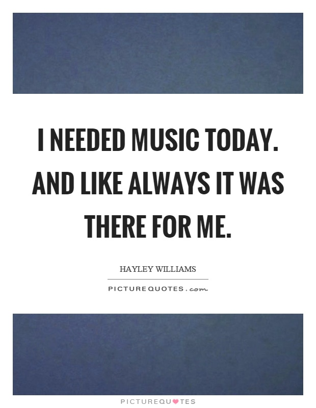 I needed music today. And like always it was there for me Picture Quote #1