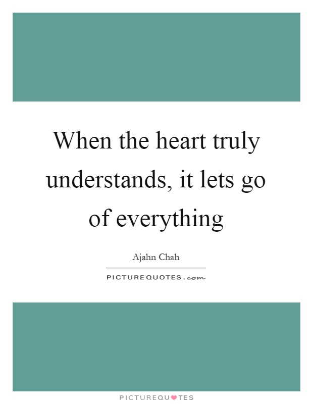 When the heart truly understands, it lets go of everything Picture Quote #1