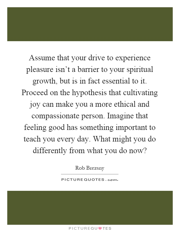 Assume that your drive to experience pleasure isn't a barrier to your spiritual growth, but is in fact essential to it. Proceed on the hypothesis that cultivating joy can make you a more ethical and compassionate person. Imagine that feeling good has something important to teach you every day. What might you do differently from what you do now? Picture Quote #1