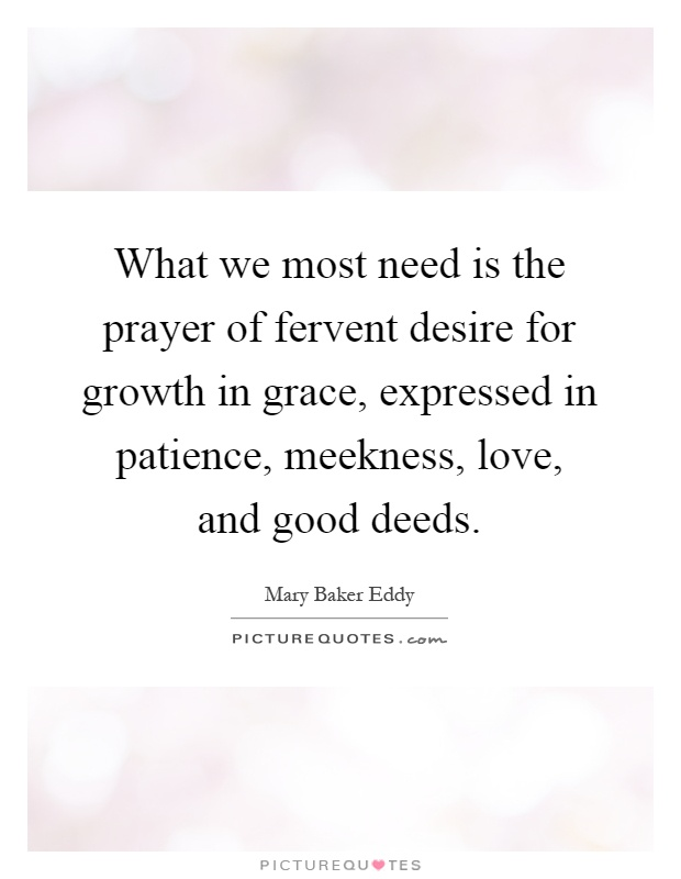 What we most need is the prayer of fervent desire for growth in grace, expressed in patience, meekness, love, and good deeds Picture Quote #1