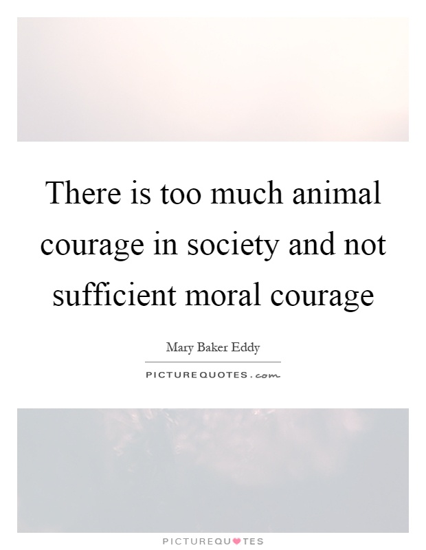 There is too much animal courage in society and not sufficient moral courage Picture Quote #1