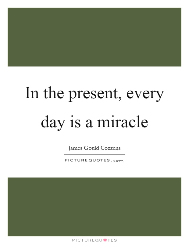 In the present, every day is a miracle Picture Quote #1