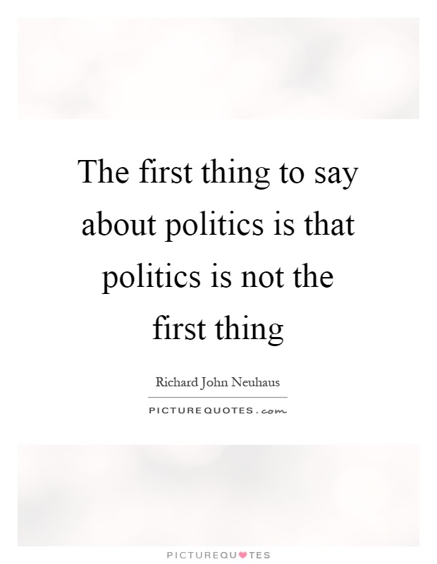The first thing to say about politics is that politics is not the first thing Picture Quote #1