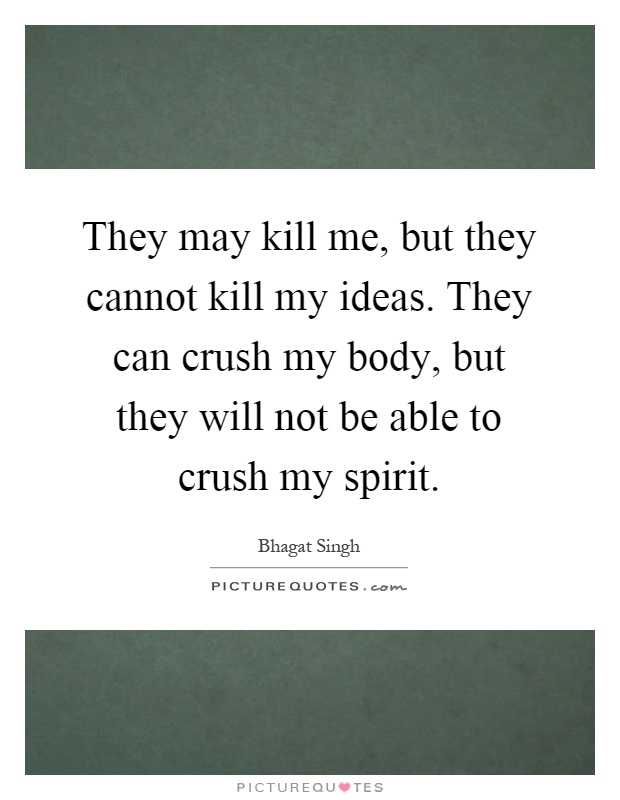 They may kill me, but they cannot kill my ideas. They can crush my body, but they will not be able to crush my spirit Picture Quote #1