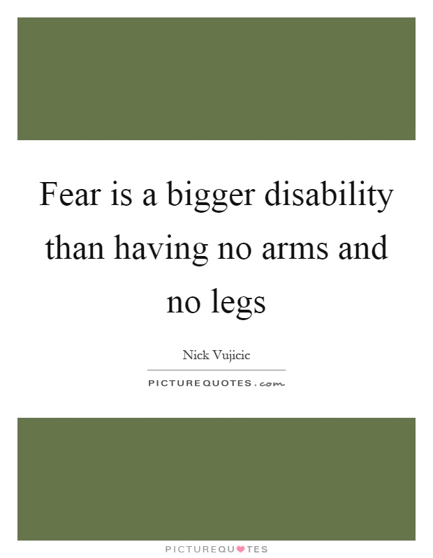Fear is a bigger disability than having no arms and no legs Picture Quote #1
