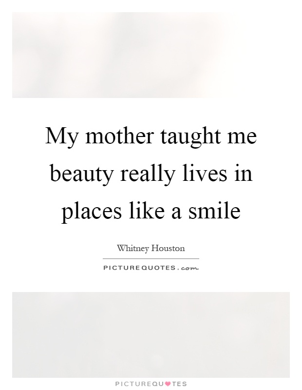 My mother taught me beauty really lives in places like a smile Picture Quote #1
