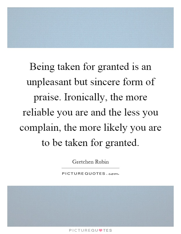 Being taken for granted is an unpleasant but sincere form of praise. Ironically, the more reliable you are and the less you complain, the more likely you are to be taken for granted Picture Quote #1