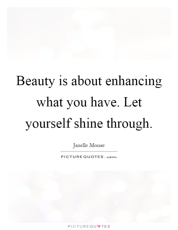 Beauty is about enhancing what you have. Let yourself shine through Picture Quote #1