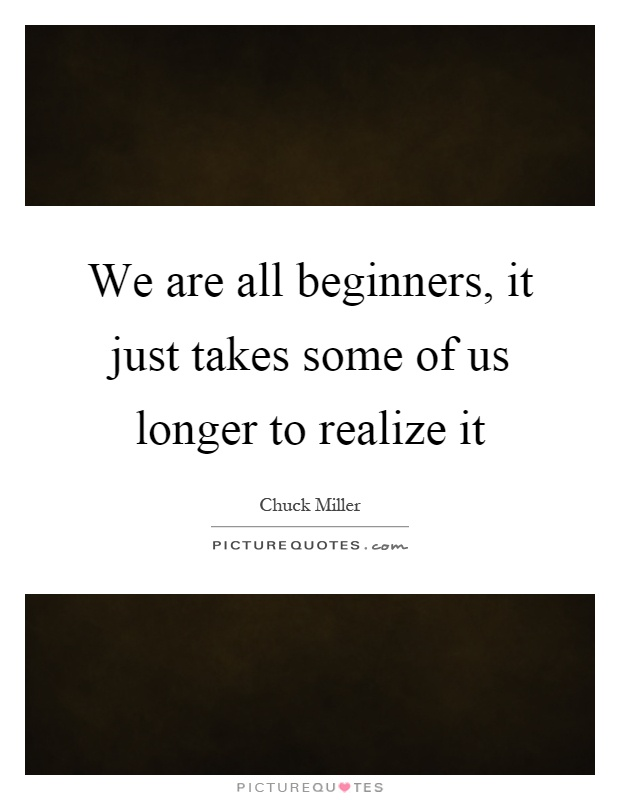 We are all beginners, it just takes some of us longer to realize it Picture Quote #1