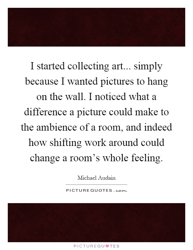 I started collecting art... simply because I wanted pictures to hang on the wall. I noticed what a difference a picture could make to the ambience of a room, and indeed how shifting work around could change a room's whole feeling Picture Quote #1