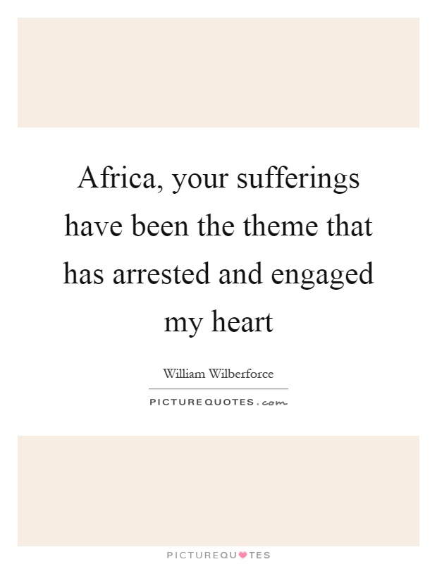 Africa, your sufferings have been the theme that has arrested and engaged my heart Picture Quote #1