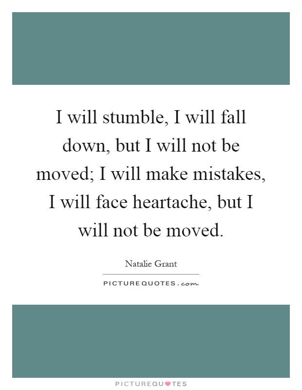 I will stumble, I will fall down, but I will not be moved; I will make mistakes, I will face heartache, but I will not be moved Picture Quote #1