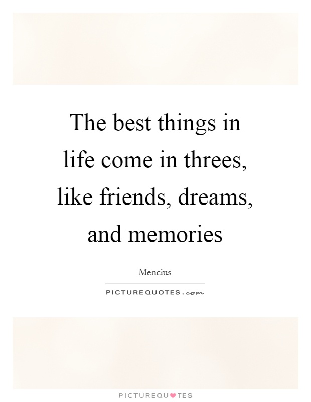 The best things in life come in threes, like friends, dreams, and memories Picture Quote #1