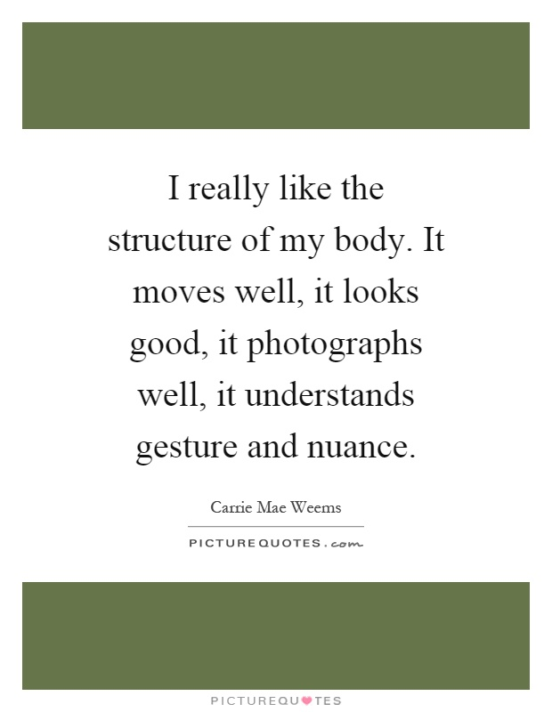 I really like the structure of my body. It moves well, it looks good, it photographs well, it understands gesture and nuance Picture Quote #1
