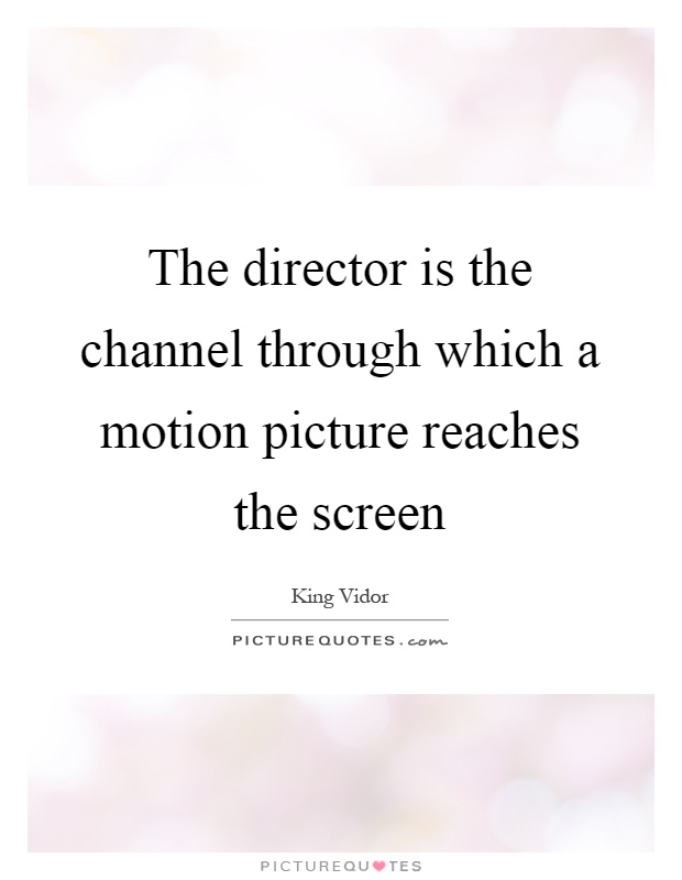 The director is the channel through which a motion picture reaches the screen Picture Quote #1