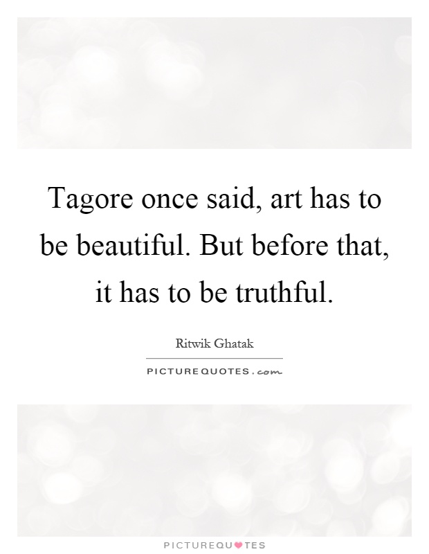 Tagore once said, art has to be beautiful. But before that, it has to be truthful Picture Quote #1