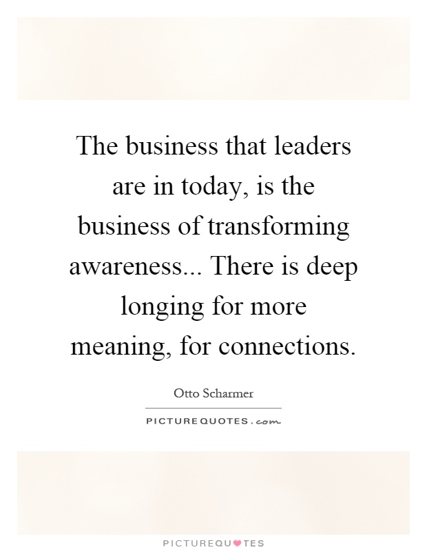 The business that leaders are in today, is the business of transforming awareness... There is deep longing for more meaning, for connections Picture Quote #1