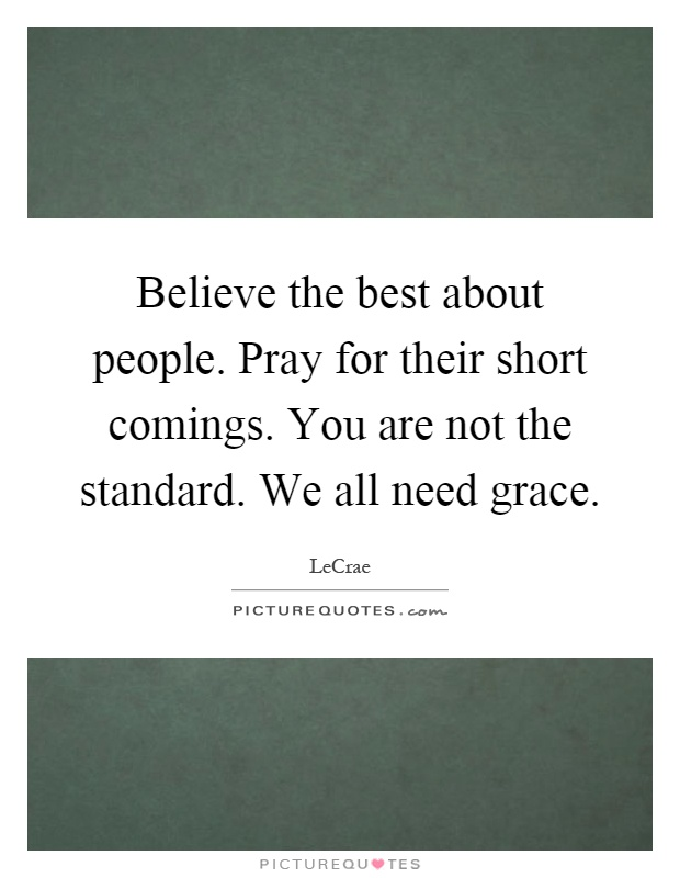 Believe the best about people. Pray for their short comings. You are not the standard. We all need grace Picture Quote #1