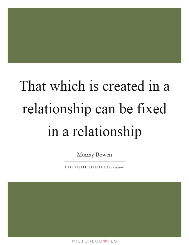 That which is created in a relationship can be fixed in a relationship Picture Quote #1