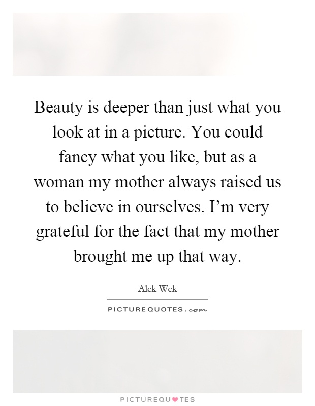 Beauty is deeper than just what you look at in a picture. You could fancy what you like, but as a woman my mother always raised us to believe in ourselves. I'm very grateful for the fact that my mother brought me up that way Picture Quote #1