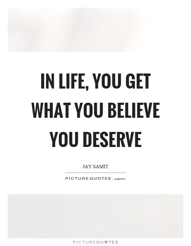 In life, you get what you believe you deserve Picture Quote #1