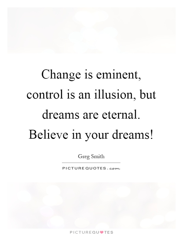 Change is eminent, control is an illusion, but dreams are eternal. Believe in your dreams! Picture Quote #1