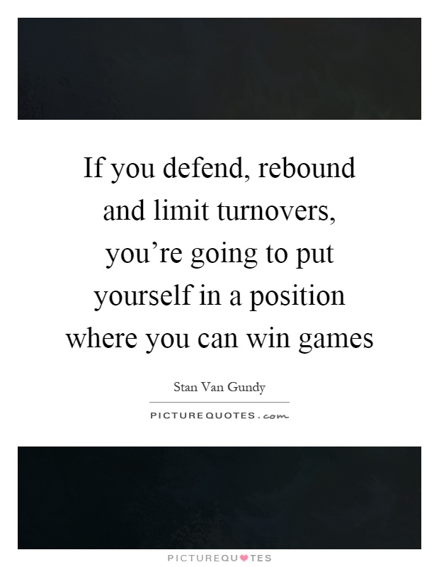 If you defend, rebound and limit turnovers, you're going to put yourself in a position where you can win games Picture Quote #1