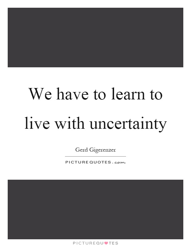 We have to learn to live with uncertainty Picture Quote #1